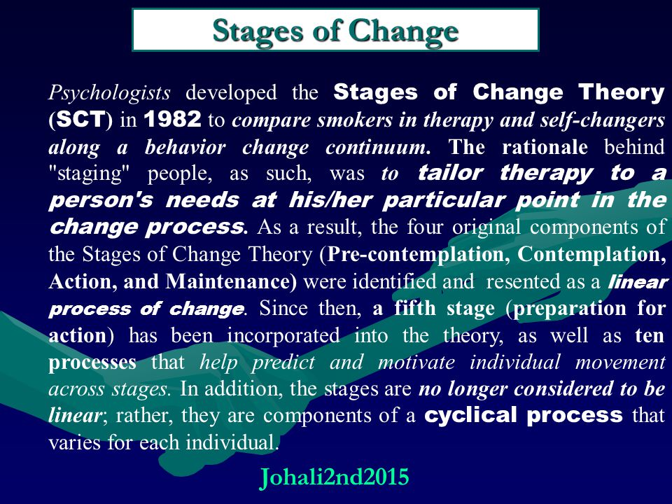 Stages of Change Psychologists developed the Stages of Change Theory ( SCT ) in 1982 to compare smokers in therapy and self-changers along a behavior change continuum.