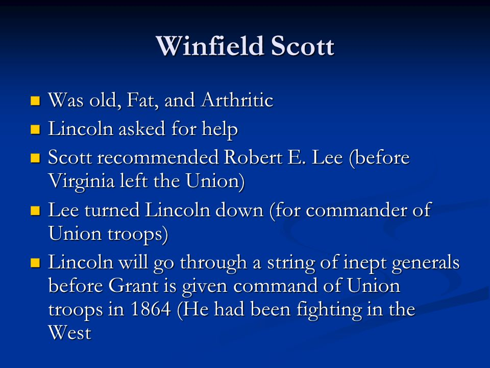 Winfield Scott Was old, Fat, and Arthritic Was old, Fat, and Arthritic Lincoln asked for help Lincoln asked for help Scott recommended Robert E.