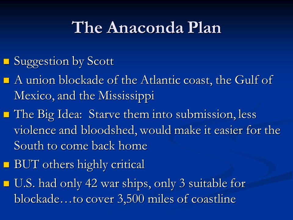 The Anaconda Plan Suggestion by Scott Suggestion by Scott A union blockade of the Atlantic coast, the Gulf of Mexico, and the Mississippi A union blockade of the Atlantic coast, the Gulf of Mexico, and the Mississippi The Big Idea: Starve them into submission, less violence and bloodshed, would make it easier for the South to come back home The Big Idea: Starve them into submission, less violence and bloodshed, would make it easier for the South to come back home BUT others highly critical BUT others highly critical U.S.