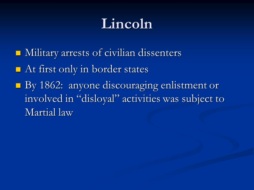 Lincoln Military arrests of civilian dissenters Military arrests of civilian dissenters At first only in border states At first only in border states By 1862: anyone discouraging enlistment or involved in disloyal activities was subject to Martial law By 1862: anyone discouraging enlistment or involved in disloyal activities was subject to Martial law