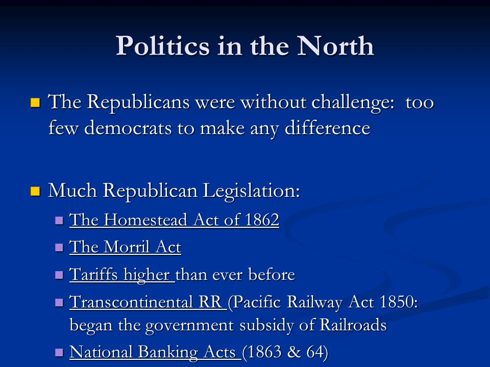 Politics in the North The Republicans were without challenge: too few democrats to make any difference The Republicans were without challenge: too few democrats to make any difference Much Republican Legislation: Much Republican Legislation: The Homestead Act of 1862 The Homestead Act of 1862 The Morril Act The Morril Act Tariffs higher than ever before Tariffs higher than ever before Transcontinental RR (Pacific Railway Act 1850: began the government subsidy of Railroads Transcontinental RR (Pacific Railway Act 1850: began the government subsidy of Railroads National Banking Acts (1863 & 64) National Banking Acts (1863 & 64)