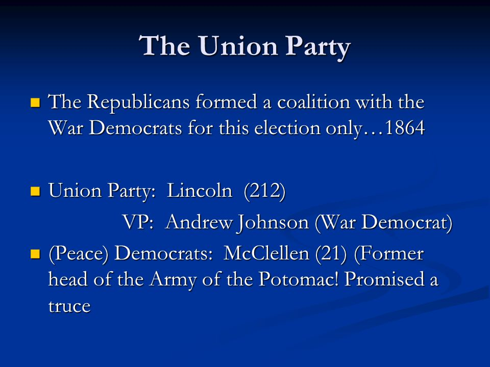 The Union Party The Republicans formed a coalition with the War Democrats for this election only…1864 The Republicans formed a coalition with the War Democrats for this election only…1864 Union Party: Lincoln (212) Union Party: Lincoln (212) VP: Andrew Johnson (War Democrat) VP: Andrew Johnson (War Democrat) (Peace) Democrats: McClellen (21) (Former head of the Army of the Potomac.