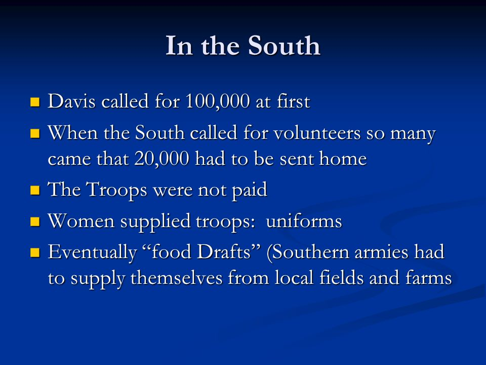 In the South Davis called for 100,000 at first Davis called for 100,000 at first When the South called for volunteers so many came that 20,000 had to be sent home When the South called for volunteers so many came that 20,000 had to be sent home The Troops were not paid The Troops were not paid Women supplied troops: uniforms Women supplied troops: uniforms Eventually food Drafts (Southern armies had to supply themselves from local fields and farms Eventually food Drafts (Southern armies had to supply themselves from local fields and farms