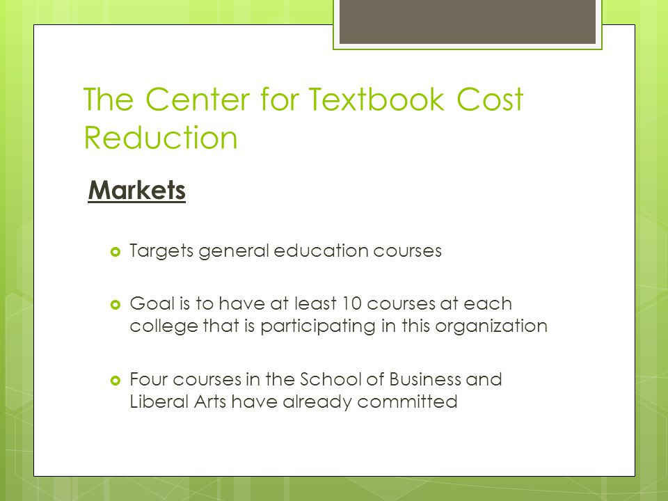 The Center for Textbook Cost Reduction Markets  Targets general education courses  Goal is to have at least 10 courses at each college that is parti