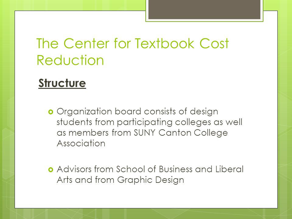 The Center for Textbook Cost Reduction Structure  Organization board consists of design students from participating colleges as well as members from SUNY Canton College Association  Advisors from School of Business and Liberal Arts and from Graphic Design