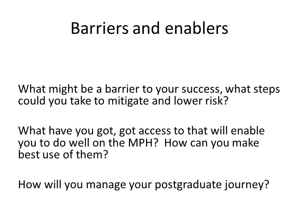 Barriers and enablers What might be a barrier to your success, what steps could you take to mitigate and lower risk.