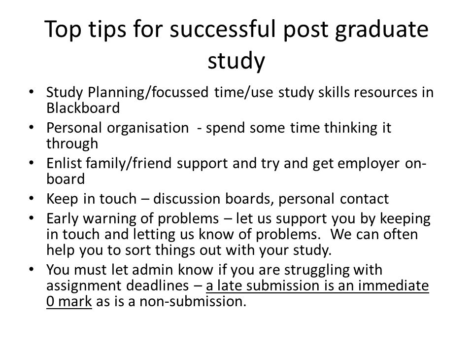 Top tips for successful post graduate study Study Planning/focussed time/use study skills resources in Blackboard Personal organisation - spend some time thinking it through Enlist family/friend support and try and get employer on- board Keep in touch – discussion boards, personal contact Early warning of problems – let us support you by keeping in touch and letting us know of problems.