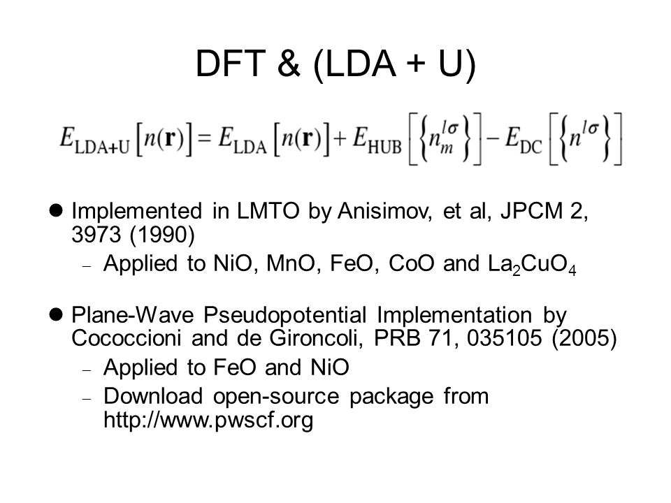 DFT & (LDA + U) Implemented in LMTO by Anisimov, et al, JPCM 2, 3973 (1990)  Applied to NiO, MnO, FeO, CoO and La 2 CuO 4 Plane-Wave Pseudopotential Implementation by Cococcioni and de Gironcoli, PRB 71, 035105 (2005)  Applied to FeO and NiO  Download open-source package from http://www.pwscf.org