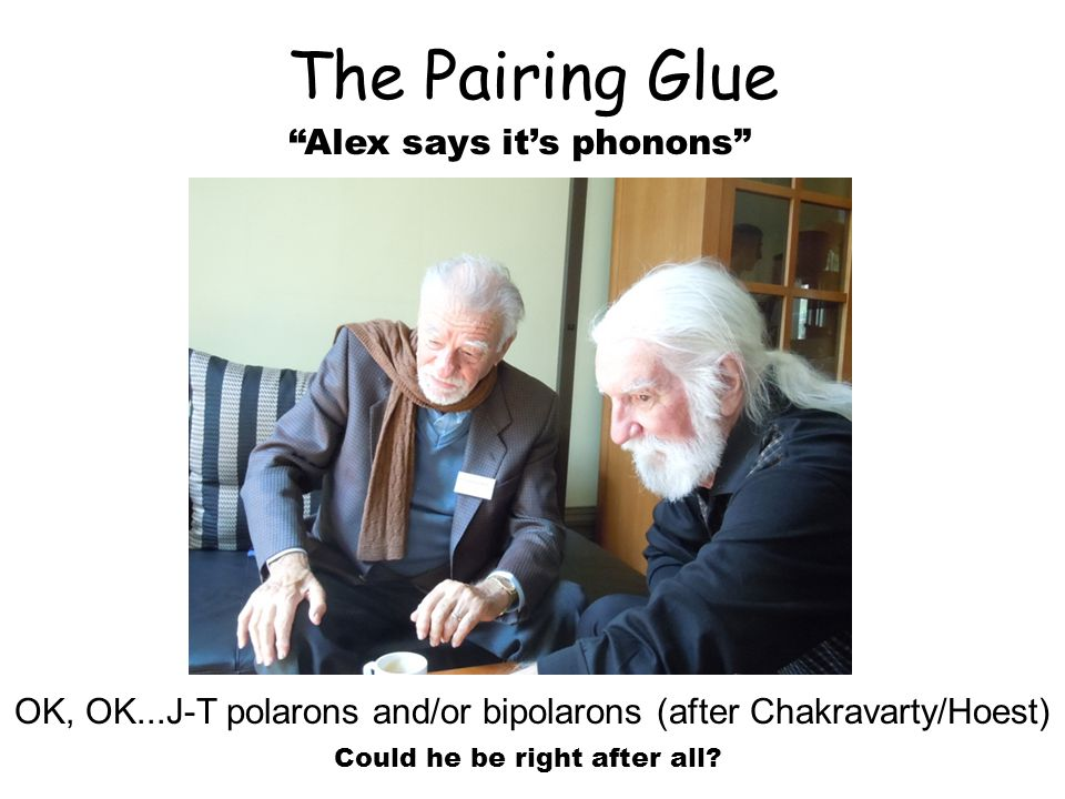 The Pairing Glue Alex says it's phonons OK, OK...J-T polarons and/or bipolarons (after Chakravarty/Hoest) Could he be right after all