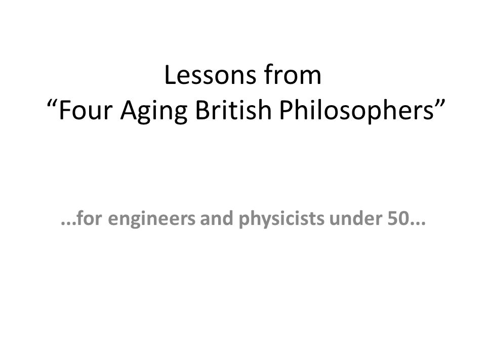 Lessons from Four Aging British Philosophers ...for engineers and physicists under 50...