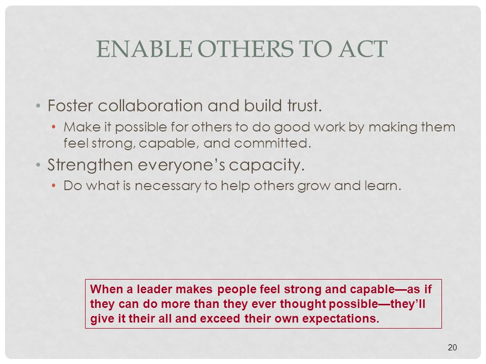 20 ENABLE OTHERS TO ACT Foster collaboration and build trust. Make it possible for others to do good work by making them feel strong, capable, and com