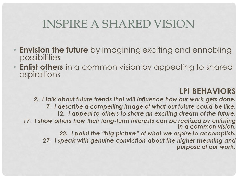 INSPIRE A SHARED VISION Envision the future by imagining exciting and ennobling possibilities Enlist others in a common vision by appealing to shared