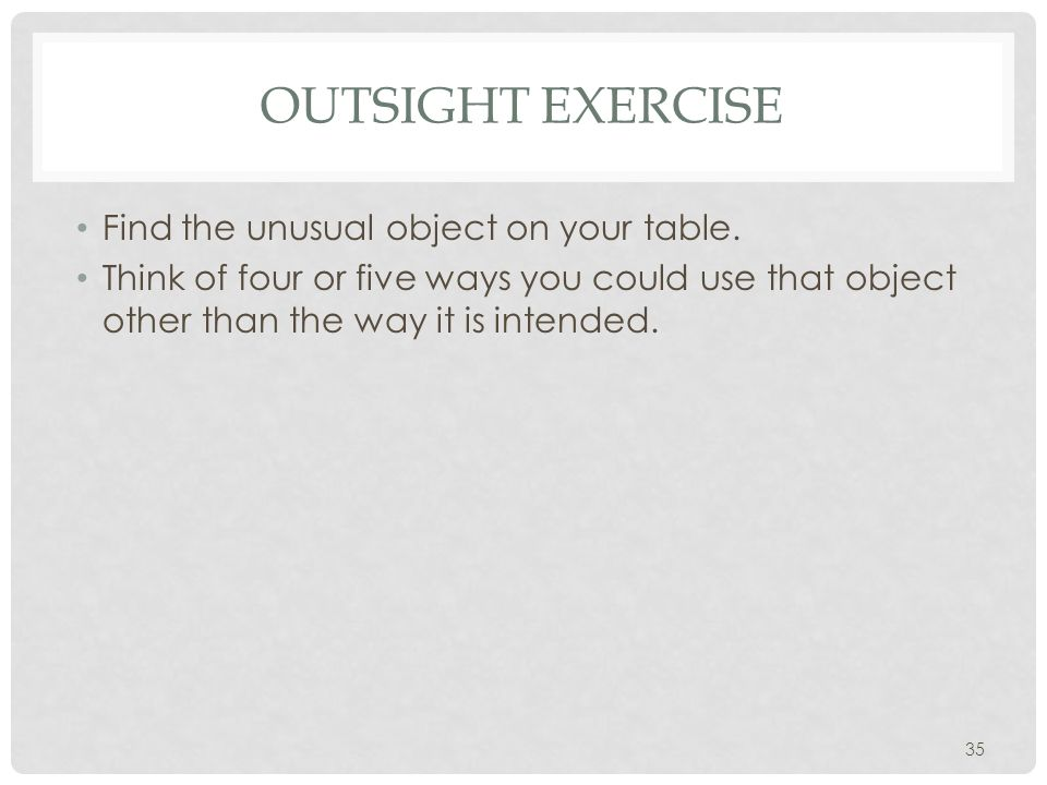 35 OUTSIGHT EXERCISE Find the unusual object on your table. Think of four or five ways you could use that object other than the way it is intended.