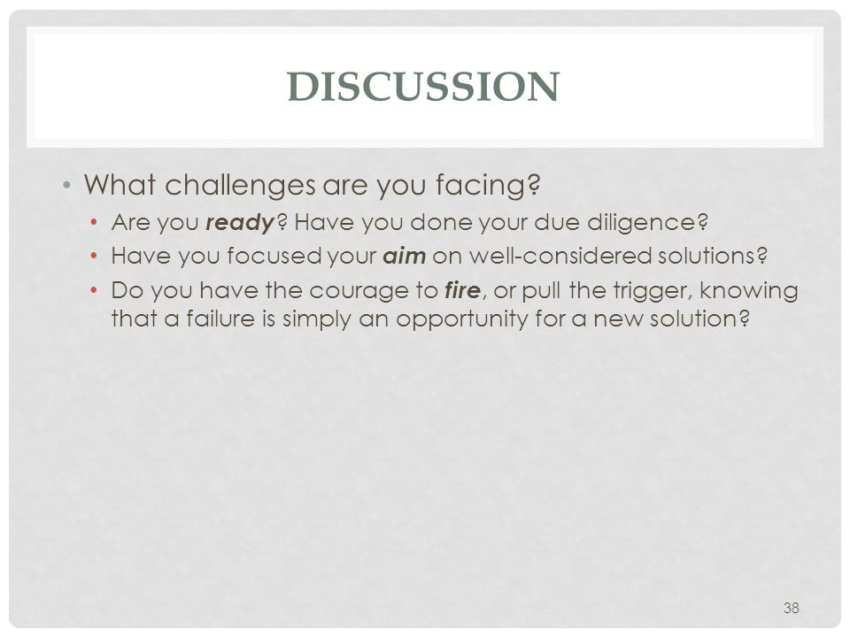 38 DISCUSSION What challenges are you facing? Are you ready ? Have you done your due diligence? Have you focused your aim on well-considered solutions