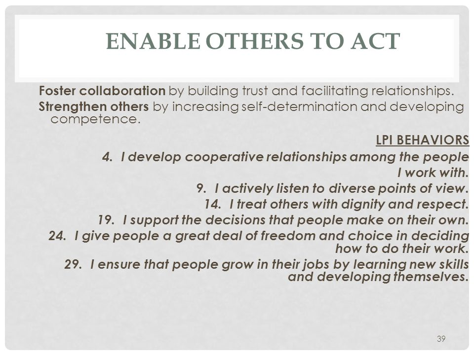 39 ENABLE OTHERS TO ACT Foster collaboration by building trust and facilitating relationships. Strengthen others by increasing self-determination and