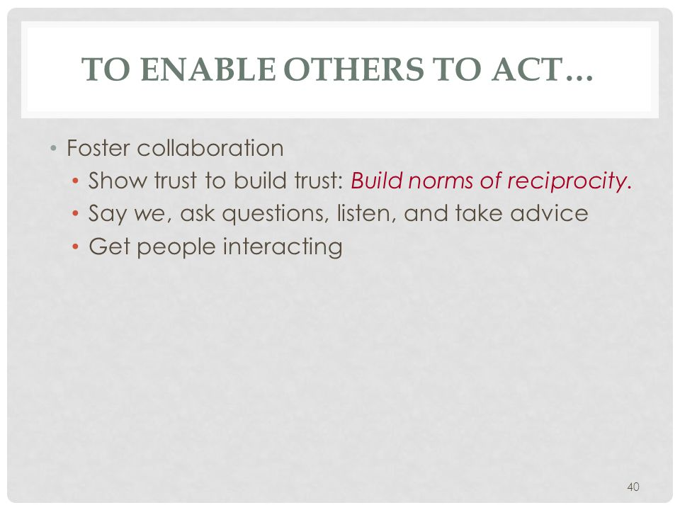 40 TO ENABLE OTHERS TO ACT… Foster collaboration Show trust to build trust: Build norms of reciprocity. Say we, ask questions, listen, and take advice
