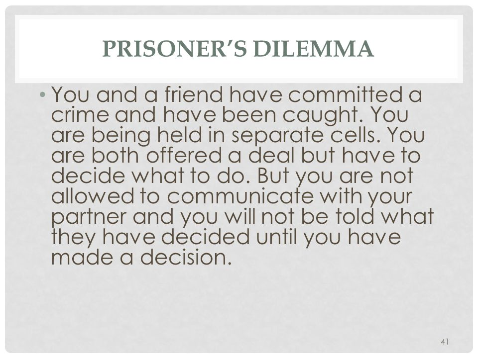 41 PRISONER'S DILEMMA You and a friend have committed a crime and have been caught. You are being held in separate cells. You are both offered a deal