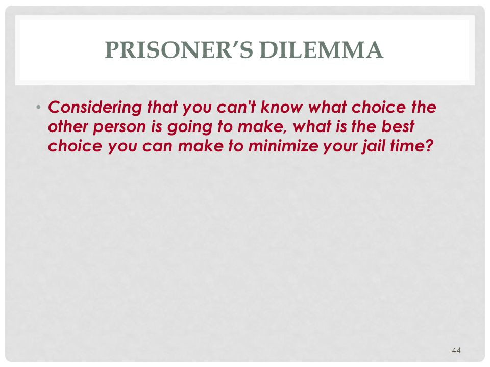 44 PRISONER'S DILEMMA Considering that you can't know what choice the other person is going to make, what is the best choice you can make to minimize