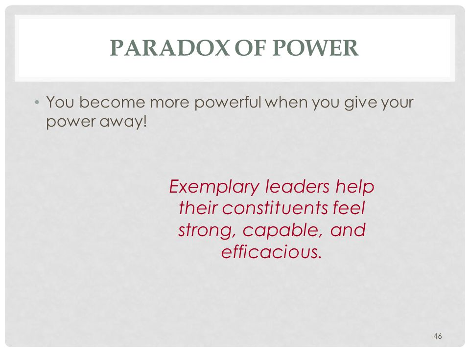 46 PARADOX OF POWER You become more powerful when you give your power away! Exemplary leaders help their constituents feel strong, capable, and effica