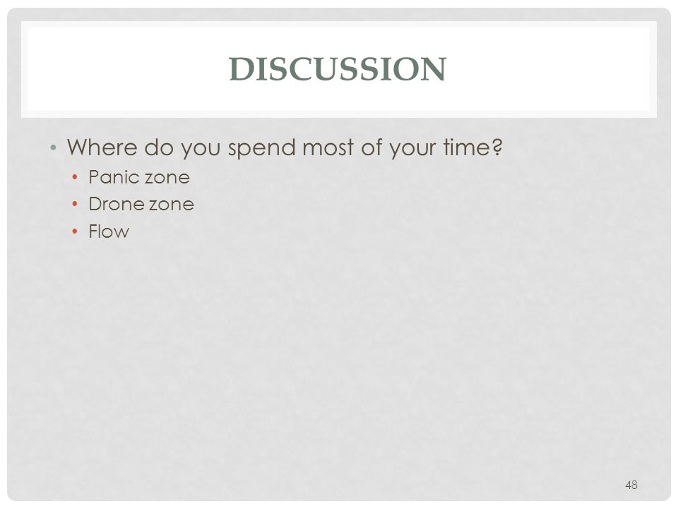 48 DISCUSSION Where do you spend most of your time? Panic zone Drone zone Flow