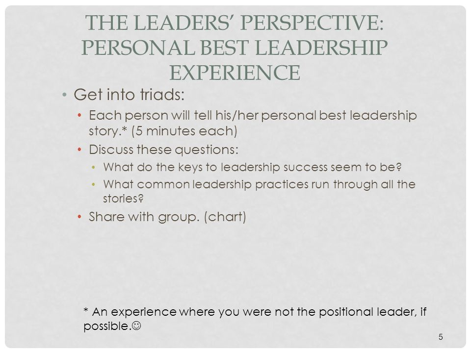 5 THE LEADERS' PERSPECTIVE: PERSONAL BEST LEADERSHIP EXPERIENCE Get into triads: Each person will tell his/her personal best leadership story.* (5 min