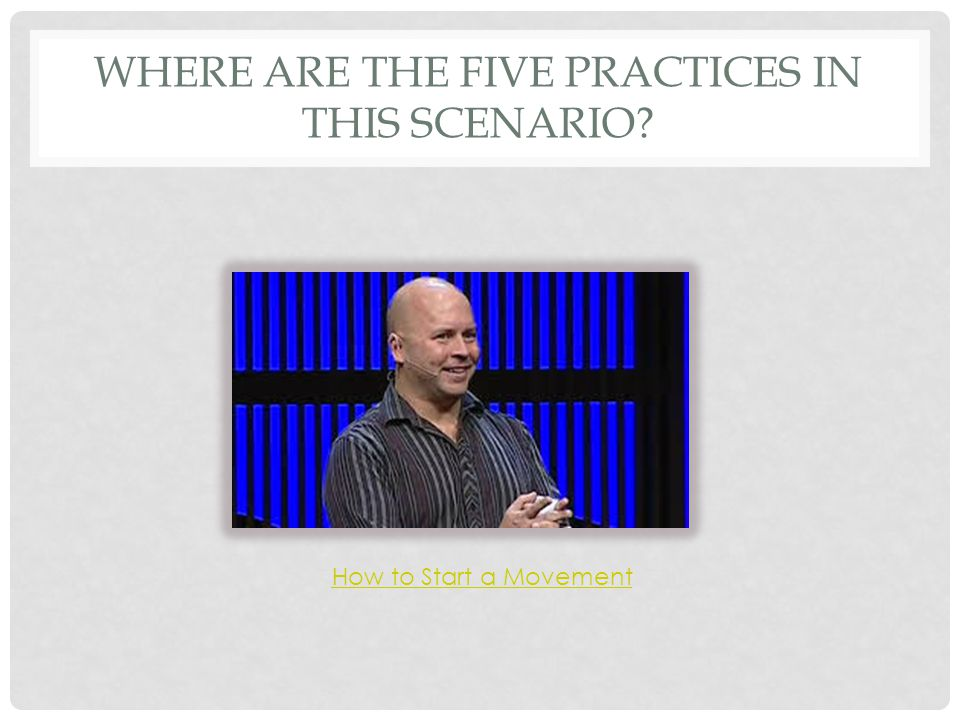 WHERE ARE THE FIVE PRACTICES IN THIS SCENARIO? How to Start a Movement