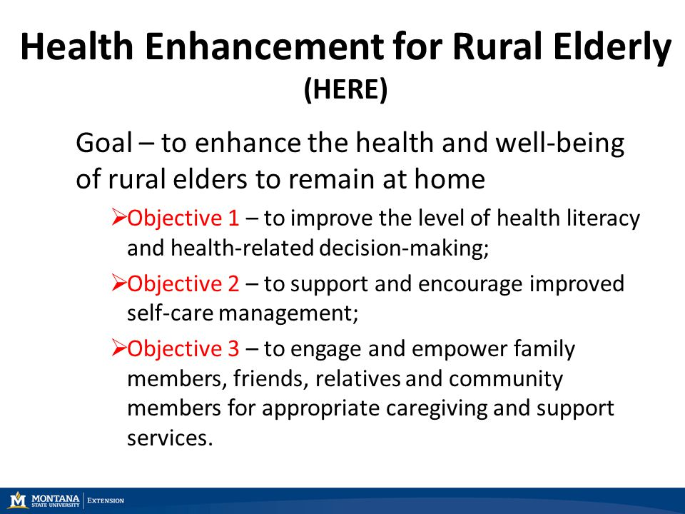 Health Enhancement for Rural Elderly (HERE) Goal – to enhance the health and well-being of rural elders to remain at home  Objective 1 – to improve the level of health literacy and health-related decision-making;  Objective 2 – to support and encourage improved self-care management;  Objective 3 – to engage and empower family members, friends, relatives and community members for appropriate caregiving and support services.
