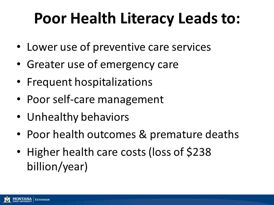 Poor Health Literacy Leads to: Lower use of preventive care services Greater use of emergency care Frequent hospitalizations Poor self-care management Unhealthy behaviors Poor health outcomes & premature deaths Higher health care costs (loss of $238 billion/year)