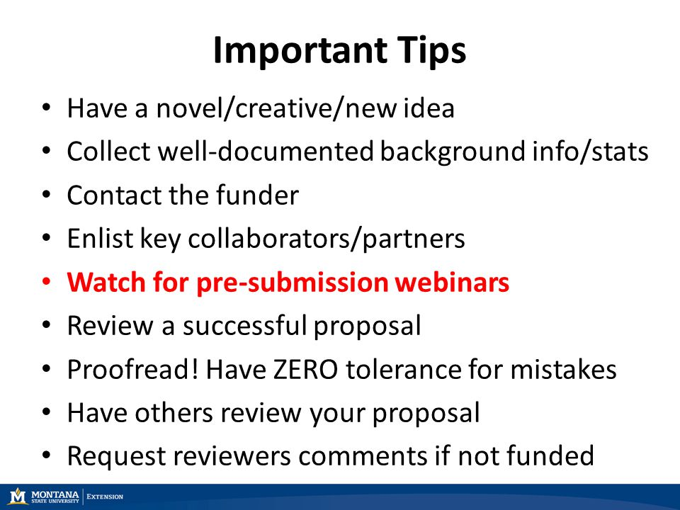 Important Tips Have a novel/creative/new idea Collect well-documented background info/stats Contact the funder Enlist key collaborators/partners Watch for pre-submission webinars Review a successful proposal Proofread.