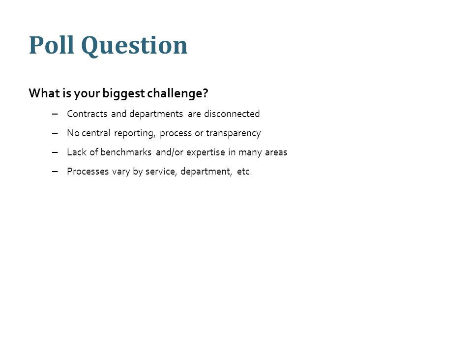 Poll Question What is your biggest challenge? – Contracts and departments are disconnected – No central reporting, process or transparency – Lack of b