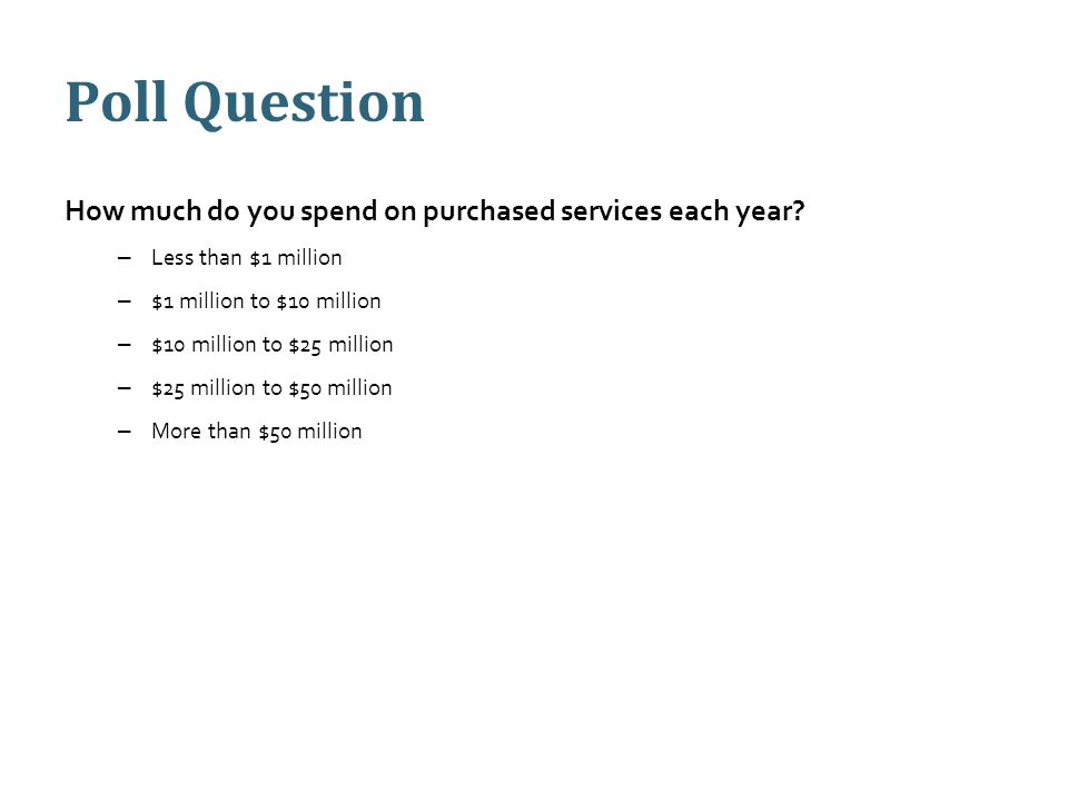 Poll Question How much do you spend on purchased services each year? – Less than $1 million – $1 million to $10 million – $10 million to $25 million –