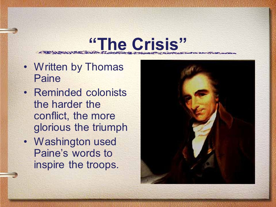 The Crisis Written by Thomas Paine Reminded colonists the harder the conflict, the more glorious the triumph Washington used Paine's words to inspire the troops.