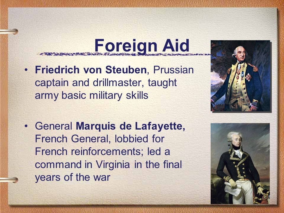 Foreign Aid Friedrich von Steuben, Prussian captain and drillmaster, taught army basic military skills General Marquis de Lafayette, French General, lobbied for French reinforcements; led a command in Virginia in the final years of the war