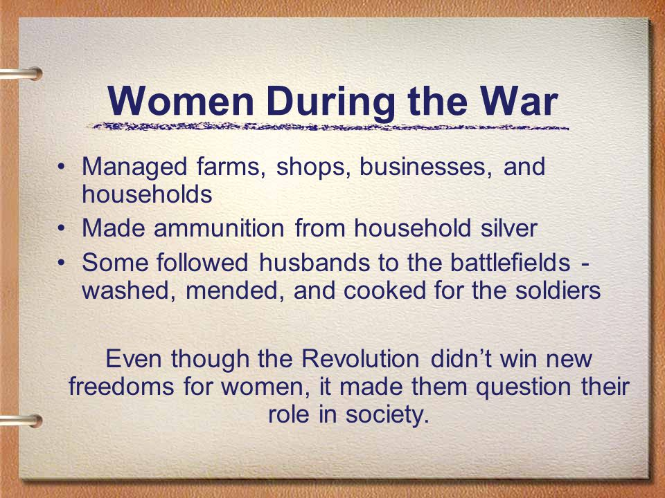 Women During the War Managed farms, shops, businesses, and households Made ammunition from household silver Some followed husbands to the battlefields - washed, mended, and cooked for the soldiers Even though the Revolution didn't win new freedoms for women, it made them question their role in society.