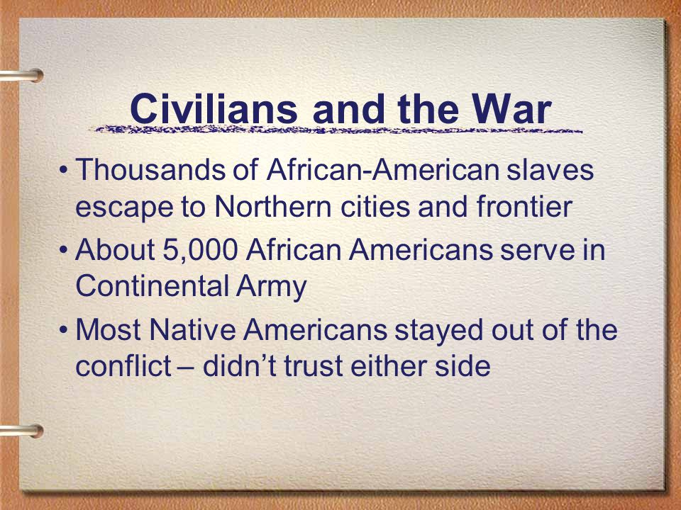 Civilians and the War Thousands of African-American slaves escape to Northern cities and frontier About 5,000 African Americans serve in Continental Army Most Native Americans stayed out of the conflict – didn't trust either side