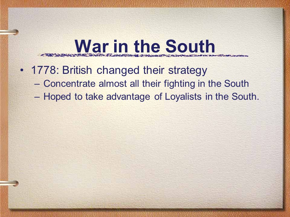 War in the South 1778: British changed their strategy –Concentrate almost all their fighting in the South –Hoped to take advantage of Loyalists in the South.