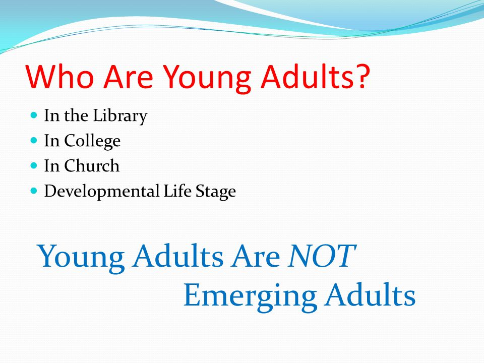 Who Are Young Adults? In the Library In College In Church Developmental Life Stage Young Adults Are NOT Emerging Adults
