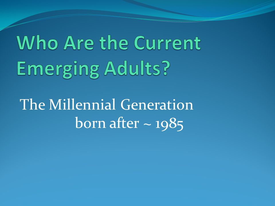 The Millennial Generation born after ~ 1985