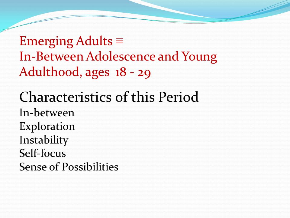 Emerging Adults ≡ In-Between Adolescence and Young Adulthood, ages 18 - 29 Characteristics of this Period In-between Exploration Instability Self-focus Sense of Possibilities