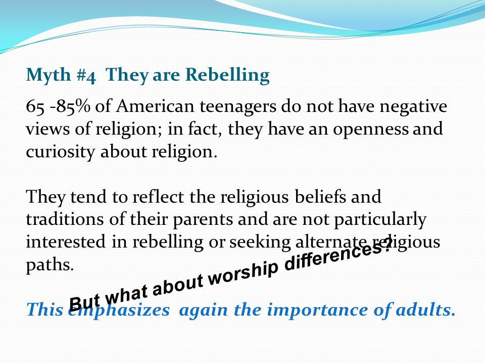 Myth #4 They are Rebelling 65 -85% of American teenagers do not have negative views of religion; in fact, they have an openness and curiosity about re