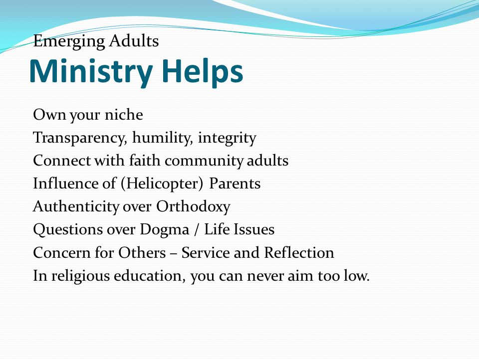 Ministry Helps Emerging Adults Own your niche Transparency, humility, integrity Connect with faith community adults Influence of (Helicopter) Parents