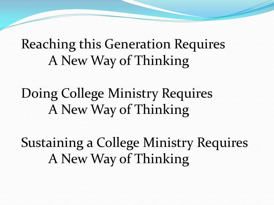 Reaching this Generation Requires A New Way of Thinking Doing College Ministry Requires A New Way of Thinking Sustaining a College Ministry Requires A New Way of Thinking