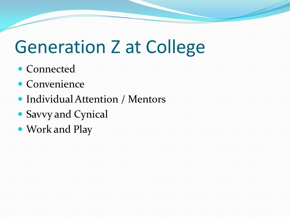 Generation Z at College Connected Convenience Individual Attention / Mentors Savvy and Cynical Work and Play