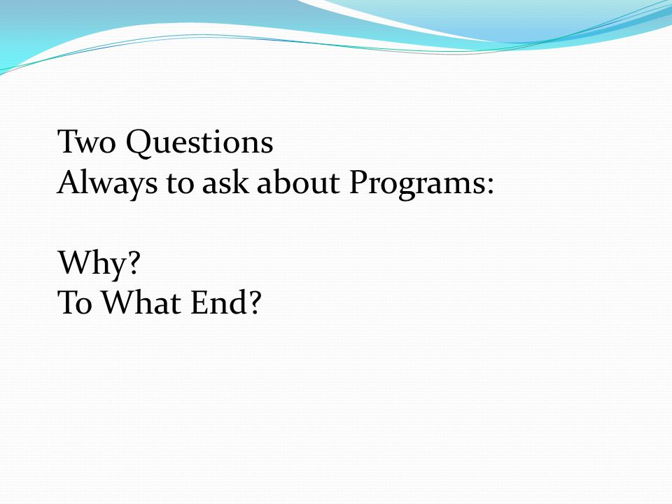 Two Questions Always to ask about Programs: Why To What End