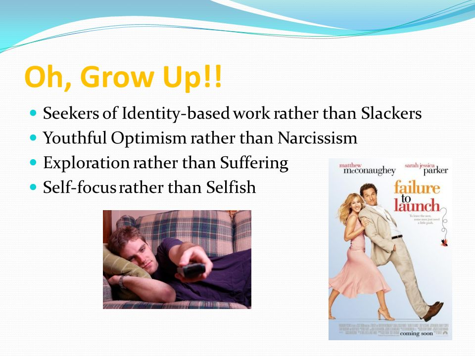 Oh, Grow Up!! Seekers of Identity-based work rather than Slackers Youthful Optimism rather than Narcissism Exploration rather than Suffering Self-focu