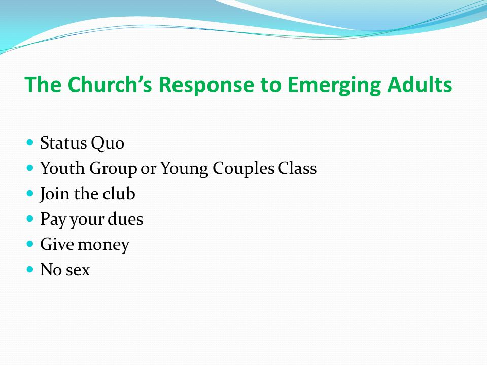 The Church's Response to Emerging Adults Status Quo Youth Group or Young Couples Class Join the club Pay your dues Give money No sex