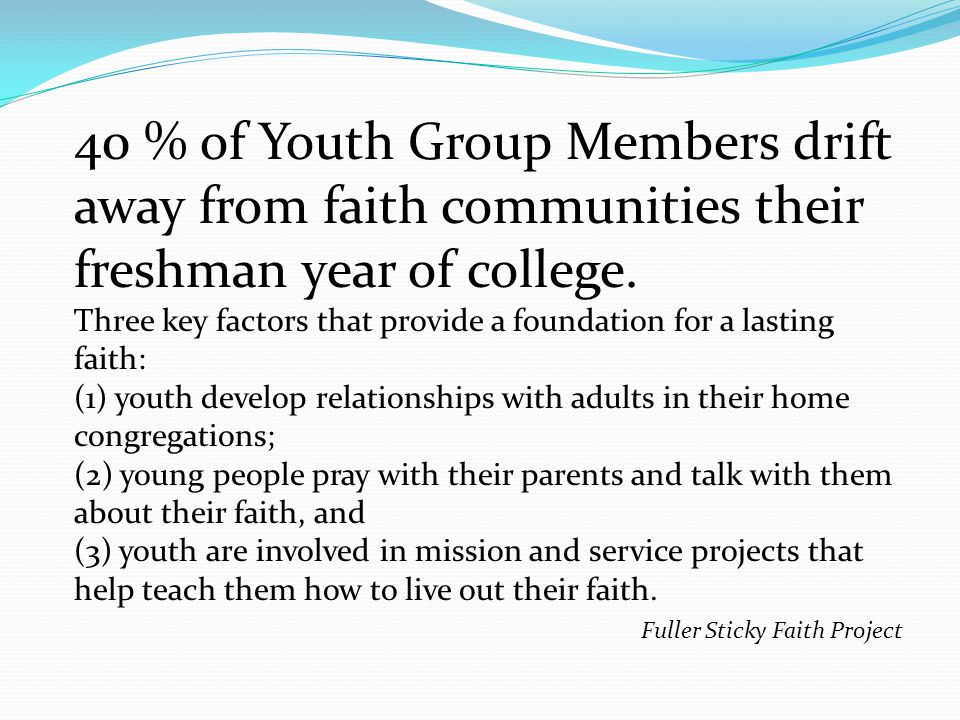 40 % of Youth Group Members drift away from faith communities their freshman year of college.