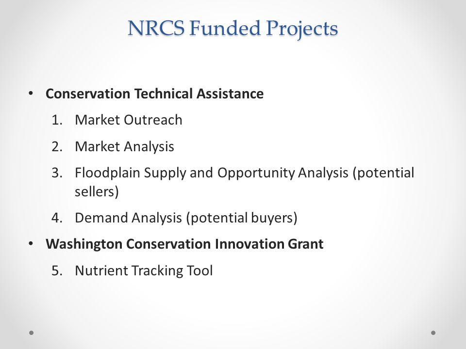 NRCS Funded Projects Conservation Technical Assistance 1.Market Outreach 2.Market Analysis 3.Floodplain Supply and Opportunity Analysis (potential sellers) 4.Demand Analysis (potential buyers) Washington Conservation Innovation Grant 5.Nutrient Tracking Tool