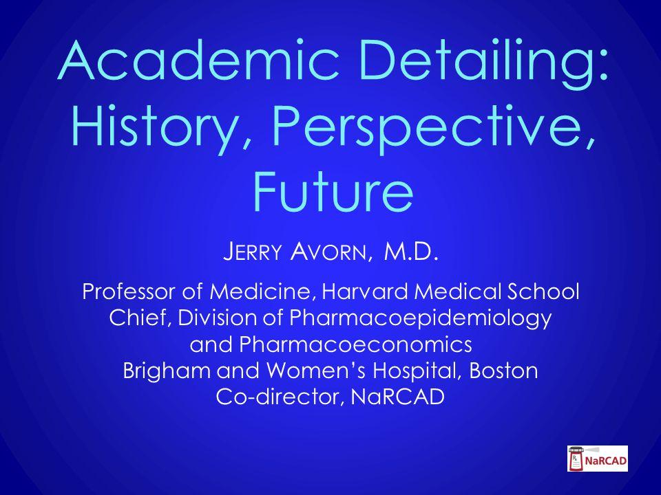 Academic Detailing: History, Perspective, Future J ERRY A VORN, M.D.