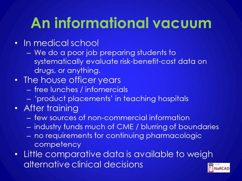 An informational vacuum In medical school – We do a poor job preparing students to systematically evaluate risk-benefit-cost data on drugs, or anything.